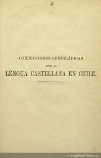 Correcciones lexigráficas sobre la lengua castellana en Chile, seguidas de varios apéndices importantes, dispuestas por órden alfabético y dedicado a la Instruccion Primaria