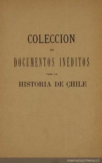Colección de documentos inéditos para la historia de Chile: desde el viaje de Magallanes hasta la batalla de Maipo: 1518-1818: tomo 4
