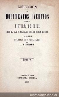 Colección de documentos inéditos para la historia de Chile: desde el viaje de Magallanes hasta la batalla de Maipo: 1518-1818: tomo 5