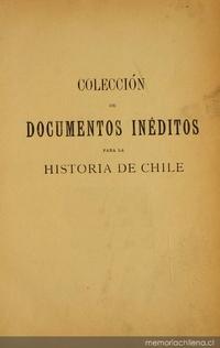 Colección de documentos inéditos para la historia de Chile: desde el viaje de Magallanes hasta la batalla de Maipo: 1518-1818: tomo 6