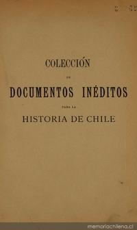 Colección de documentos inéditos para la historia de Chile: desde el viaje de Magallanes hasta la batalla de Maipo: 1518-1818: tomo 7