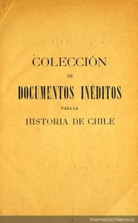 Colección de documentos inéditos para la historia de Chile: desde el viaje de Magallanes hasta la batalla de Maipo: 1518-1818: tomo 9