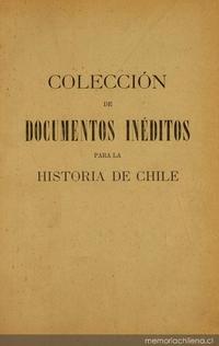 Colección de documentos inéditos para la historia de Chile: desde el viaje de Magallanes hasta la batalla de Maipo: 1518-1818: tomo 10