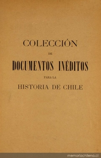 Colección de documentos inéditos para la historia de Chile: desde el viaje de Magallanes hasta la batalla de Maipo: 1518-1818: tomo 11