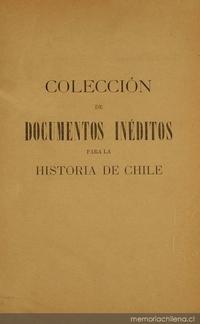 Colección de documentos inéditos para la historia de Chile: desde el viaje de Magallanes hasta la batalla de Maipo: 1518-1818: tomo 12