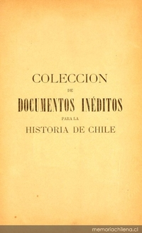 Colección de documentos inéditos para la historia de Chile: desde el viaje de Magallanes hasta la batalla de Maipo: 1518-1818: tomo 17