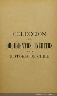 Colección de documentos inéditos para la historia de Chile: desde el viaje de Magallanes hasta la batalla de Maipo: 1518-1818: tomo 18