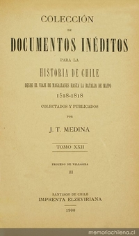 Colección de documentos inéditos para la historia de Chile: desde el viaje de Magallanes hasta la batalla de Maipo: 1518-1818: tomo 22